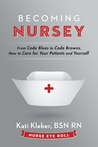 Becoming Nursey: From Code Blues to Code Browns, How to Care for Your Patients and Yourself