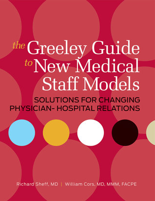 The Greeley Guide to New Medical Staff Models: Solutions for Changing Physician-Hospital Relations