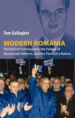 Modern Romania: The End of Communism, the Failure of Democratic Reform, and the Theft of a Nation
