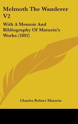 Melmoth the Wanderer V2: With a Memoir and Bibliography of Maturin's Works (1892)