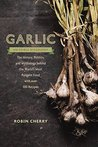 Garlic, an Edible Biography: The History, Politics, and Mythology behind the World?s Most Pungent Food?with over 100 Recipes