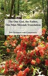 The One God, the Father, One Man Messiah Translation: New Testament with Commentary
