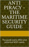 Anti Piracy - The Maritime Security Guide: The guide every MSO and potential MSO needs