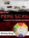 How To Use Feng Schui in Improve Your Lifestlye and Home (Feng Shui Book 1)