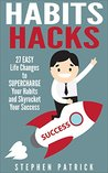 Habits Hacks: 27 Easy Life Changes to Supercharge Your Habits and Skyrocket Your Success