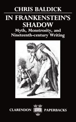 In Frankenstein's Shadow: Myth, Monstrosity, and Nineteenth-Century Writing