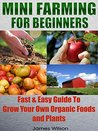 Mini Farming: Mini Farming For Beginners: Fast & Easy Guide To Grow Your Own Organic Foods and Plants (Homesteading - Backyard Gardening - Farming - Organic)