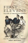 First Elevens: The Birth of International Football and the Men Who Made It Happen