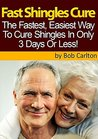 Fast Shingles Cure - How To Cure Shingles In 3 Days Or Less: Learn A Proven Step-By-Step Method To Cure Shingles In 3 Days Or Less!