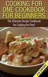 Cooking for One Cookbook for Beginners: The Ultimate Recipe Cookbook for Cooking for One! (Recipes, Dinner, Breakfast, Lunch, Easy Recipes, Healthy, Quick Cooking, Cooking, healthy snacks, deserts)