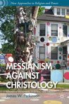 Messianism Against Christology: Resistance Movements, Folk Arts, and Empire (New Approaches to Religion and Power)