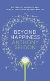 Beyond Happiness: The trap of happiness and how to find deeper meaning and joy