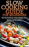 Slow Cooking Guide for Beginners 2nd Edition: The Top Essential Slow Cooking Tips & Recipes for Beginners! (Slow Cooking, Slow Cooking Recipes, Cooking ... For One, Quick & Easy Cooking, Crockpot)