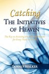 Catching The Initiatives of Heaven: The Key to Accessing the Power of Heaven for Every Need on Earth