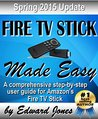 Amazon Fire TV Stick Made Easy: A comprehensive step-by-step user guide for Amazon's Fire TV Stick