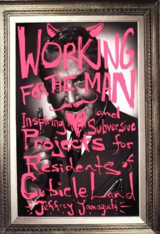 Working for the Man: Inspiring and Subversive Projects for Residents of Cubicle Land