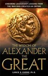 The Wisdom of Alexander the Great: Enduring Leadership Lessons from the Man Who Created an Empire