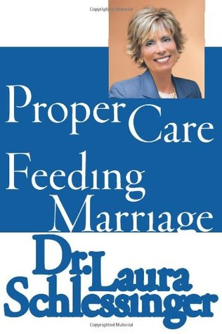 The Proper Care and Feeding of Marriage by Laura C. Schlessinger