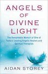 Angels of Divine Light: The Remarkable Memoir of One of Today's Leading Angelic Healers and Spiritual Therapists