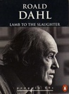 Lamb to the Slaughter and Other Stories by Roald Dahl