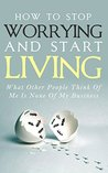 How To Stop Worrying and Start Living - What Other People Think Of Me Is None Of My Business: Learn Stress Management and How To Overcome Relationship ... Worry Habit, Stress Relief, Anxiety Relief)
