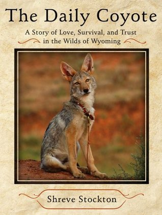 The Daily Coyote: Story of Love, Survival, and Trust In the Wilds of Wyoming