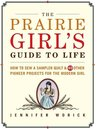 The Prairie Girl's Guide to Life: How to Sew a Sampler Quilt & 49 Other Pioneer Projects for the Modern Girl