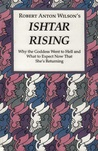 Ishtar Rising: Why the Goddess Went to Hell and What to Expect Now That She's Returning