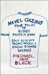 Navel Gazing: True Tales of Bodies, Mostly Mine (But Also My Mom's, Which I Know Sounds Weird)