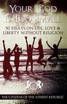 Your God Is Too Small: 50 Essays On Life, Love & Liberty Without Religion