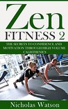 Zen Fitness 2: The Secrets to Confidence and Motivation through High Volume Calisthenics