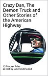 Crazy Dan, The Demon Truck and Other Stories of the American Highway: 13 Trucker Tales by Luke Underwood