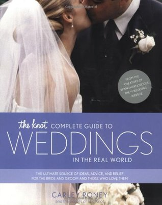 The Knot Complete Guide to Weddings in the Real World by Carley Roney