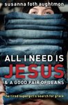 All I Need Is Jesus & a Good Pair of Jeans: The Tired Supergirl's Search for Grace
