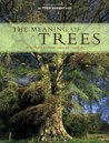 The Meaning of Trees: Botany - History - Healing - Lore