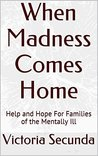 When Madness Comes Home: Help and Hope For Families of the Mentally Ill