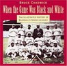 When the Game Was Black and White: The Illustrated History of Baseball's Negro Leagues