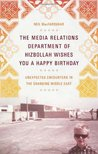 The Media Relations Department of Hizbollah Wishes You a Happy Birthday: Unexpected Encounters in the Changing Middle East