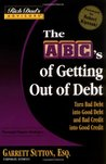 The ABC's of Getting Out of Debt: Turn Bad Debt Into Good Debt and Bad Credit Into Good Credit
