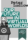 Our Future in Virtual Worlds by Peter Ludlow