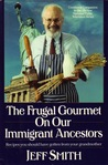 The Frugal Gourmet on Our Immigrant Ancestors: Recipes You Should Have Gotten from Your Grandmother