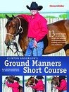 Clinton Anderson's Ground Manners Short Course; 13 proven lessons to solve your horse's bad behavior on the ground, while building your control and confidence