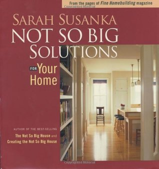 Not So Big Solutions for Your Home by Sarah Susanka