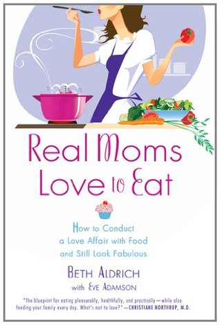 Real Moms Love to Eat by Beth Aldrich