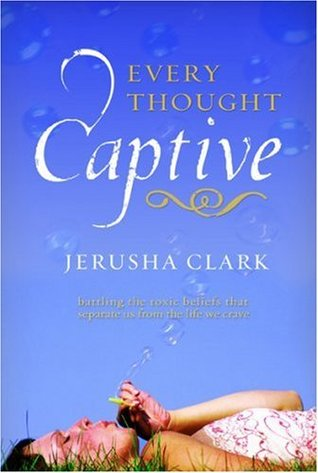 Every Thought Captive: Battling the Toxic Belifs That Separate Us from the Life We Crave