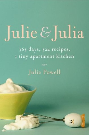 Julie and Julia: 365 Days, 524 Recipes, 1 Tiny Apartment Kitchen: How One Girl Risked Her Marriage, Her Job, and Her Sanity to Master the Art of Living