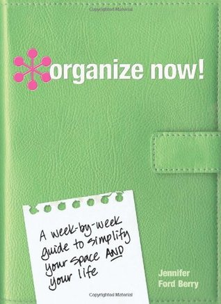 Organize Now!: A Week-By-Week Guide to Simplify Your Space and Your Life!