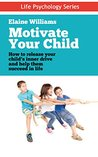 Motivate Your Child: How to Release Your Child's Inner Drive and Help Them Succeed in Life (Life Psychology Series Book 1)