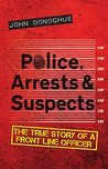 Police, Arrests & Suspects: The True Story of a Front Line Officer