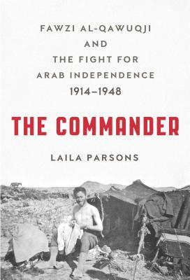 The Commander: Fawzi al-Qawuqji and the Fight for Arab Independence 1914–1948